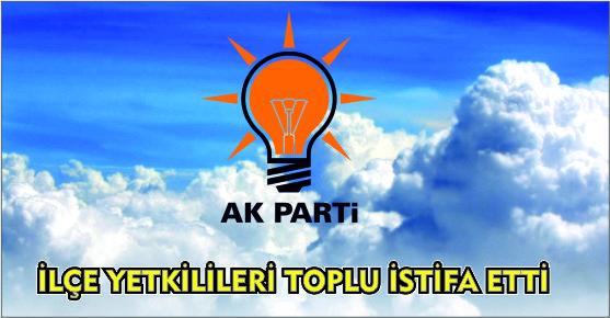 AK PARTİ'DE İLÇE YETKİLİLERİ TOPLU İSTİFA ETTİ