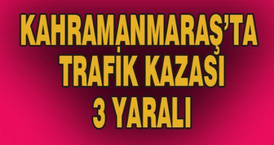 KAHRAMANMARAŞ'TA TRAFİK KAZASI: 3 YARALI