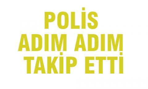 POLİS ADIM ADIM TAKİP ETTİ