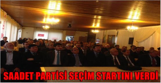 SAADET PARTİSİ SEÇİM STARTINI VERDİ