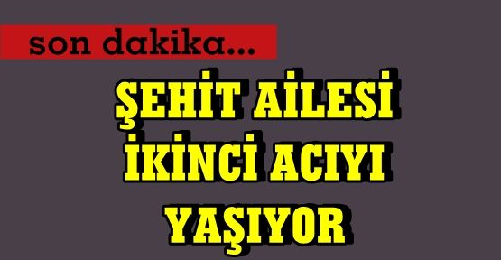 ŞEHİT AİLESİNE BİR ACI DAHA..