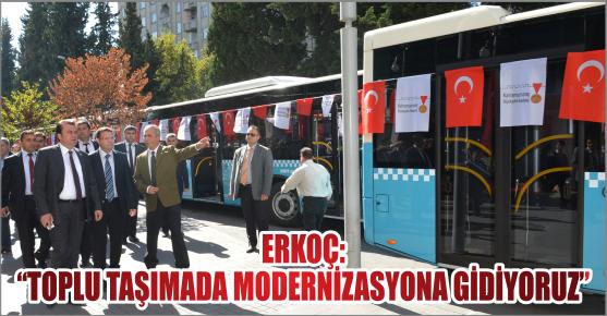 """BAŞKAN ERKOÇ: """"TOPLU TAŞIMADA MODERNİZASYONA GİDİYORUZ"""""""