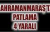 KAHRAMANMARAŞ'TA MEYDANA GELEN PATLAMADA 4 KİŞİ YARALANDI