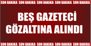 5 GAZETECİ GÖZALTINA ALINDI