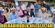 DULKADİROĞLU AİLESİ BİRLİKTE İFTAR...