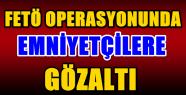 FETÖ OPERASYONUNDA 5'İ KOMİSER YARDIMCISI...