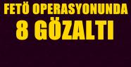 FETÖ OPERASYONUNDA 8KİŞİ GÖZALTINA...