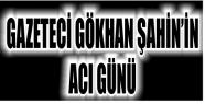 GAZETECİ GÖKHAN ŞAHİN'İN ACI GÜNÜ...