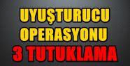 UYUŞTURUCU OPERASYONUNDA 3 KİŞİ TUTUKLANDI...