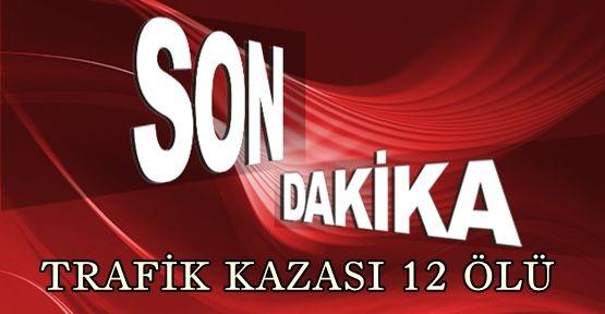 TRAFİK KAZASI 12 KİŞİ ÖLDÜ
