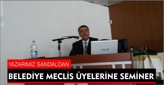 YAZARIMIZ AHMET SANDAL'DAN BELEDİYE MECLİS ÜYELERİNE SEMİNER